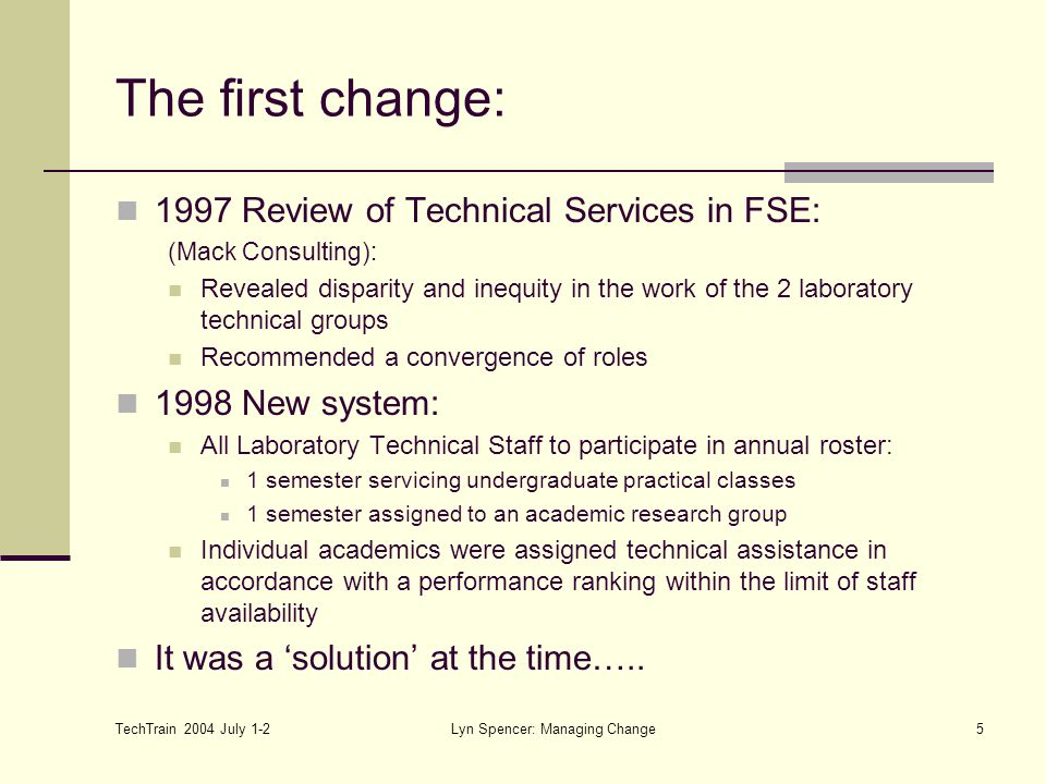 TechTrain 2004 July 1-2 Lyn Spencer: Managing Change5 The first change: 1997 Review of Technical Services in FSE: (Mack Consulting): Revealed disparity and inequity in the work of the 2 laboratory technical groups Recommended a convergence of roles 1998 New system: All Laboratory Technical Staff to participate in annual roster: 1 semester servicing undergraduate practical classes 1 semester assigned to an academic research group Individual academics were assigned technical assistance in accordance with a performance ranking within the limit of staff availability It was a 'solution' at the time…..