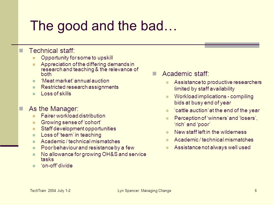 TechTrain 2004 July 1-2 Lyn Spencer: Managing Change6 The good and the bad… Technical staff: Opportunity for some to upskill Appreciation of the diffe