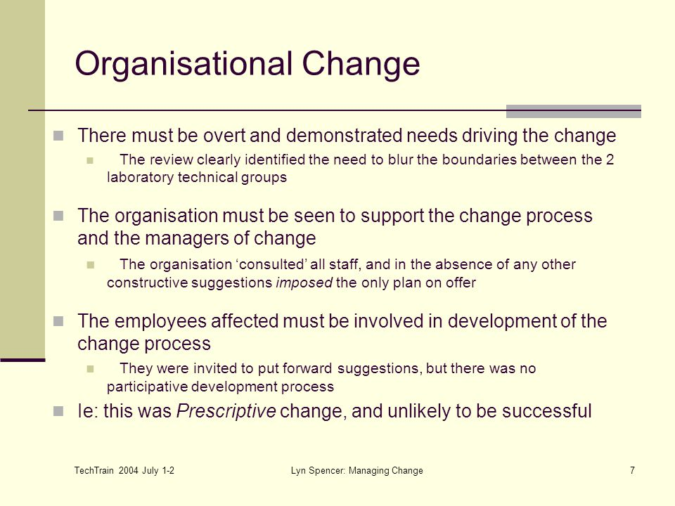 TechTrain 2004 July 1-2 Lyn Spencer: Managing Change7 There must be overt and demonstrated needs driving the change The review clearly identified the
