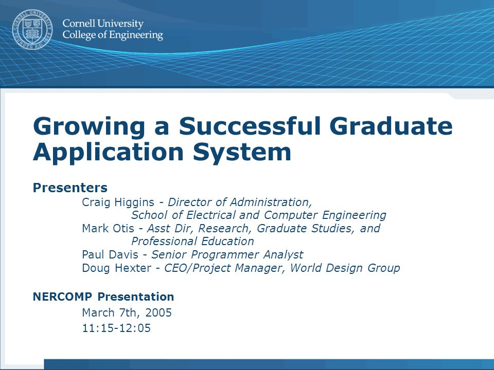 Growing a Successful Graduate Application System Presenters Craig Higgins - Director of Administration, School of Electrical and Computer Engineering Mark Otis - Asst Dir, Research, Graduate Studies, and Professional Education Paul Davis - Senior Programmer Analyst Doug Hexter - CEO/Project Manager, World Design Group NERCOMP Presentation March 7th, 2005 11:15-12:05