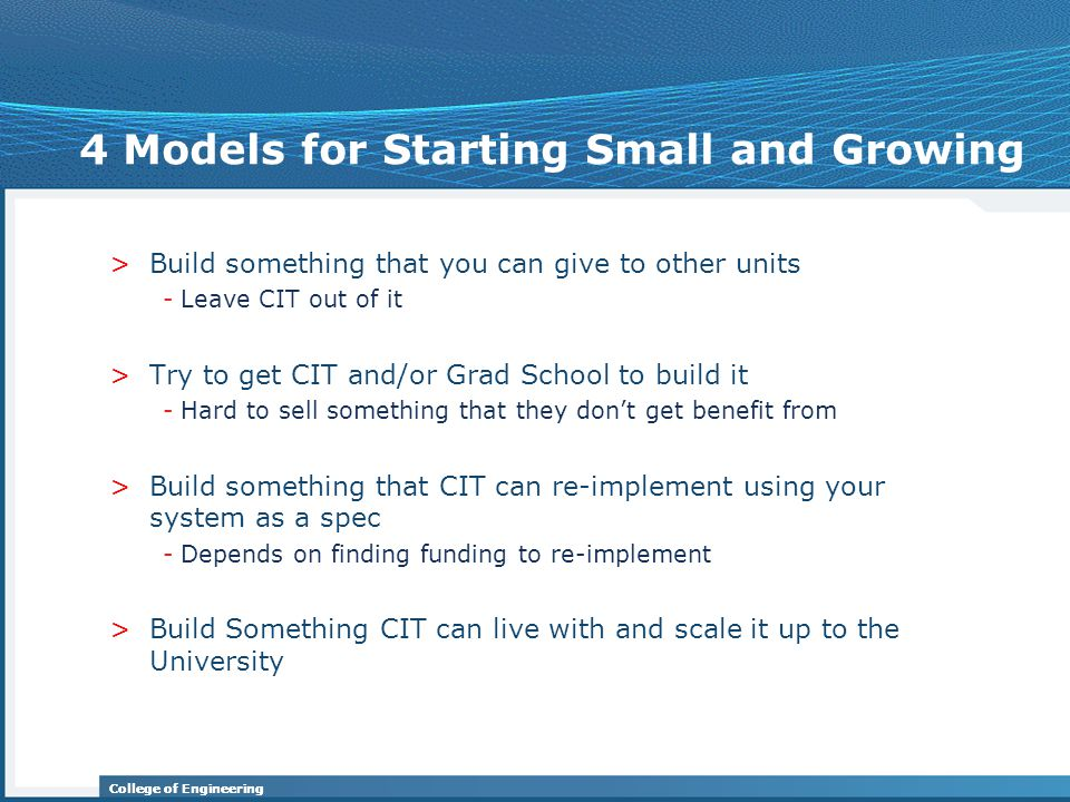 College of Engineering 4 Models for Starting Small and Growing >Build something that you can give to other units -Leave CIT out of it >Try to get CIT and/or Grad School to build it -Hard to sell something that they don't get benefit from >Build something that CIT can re-implement using your system as a spec -Depends on finding funding to re-implement >Build Something CIT can live with and scale it up to the University