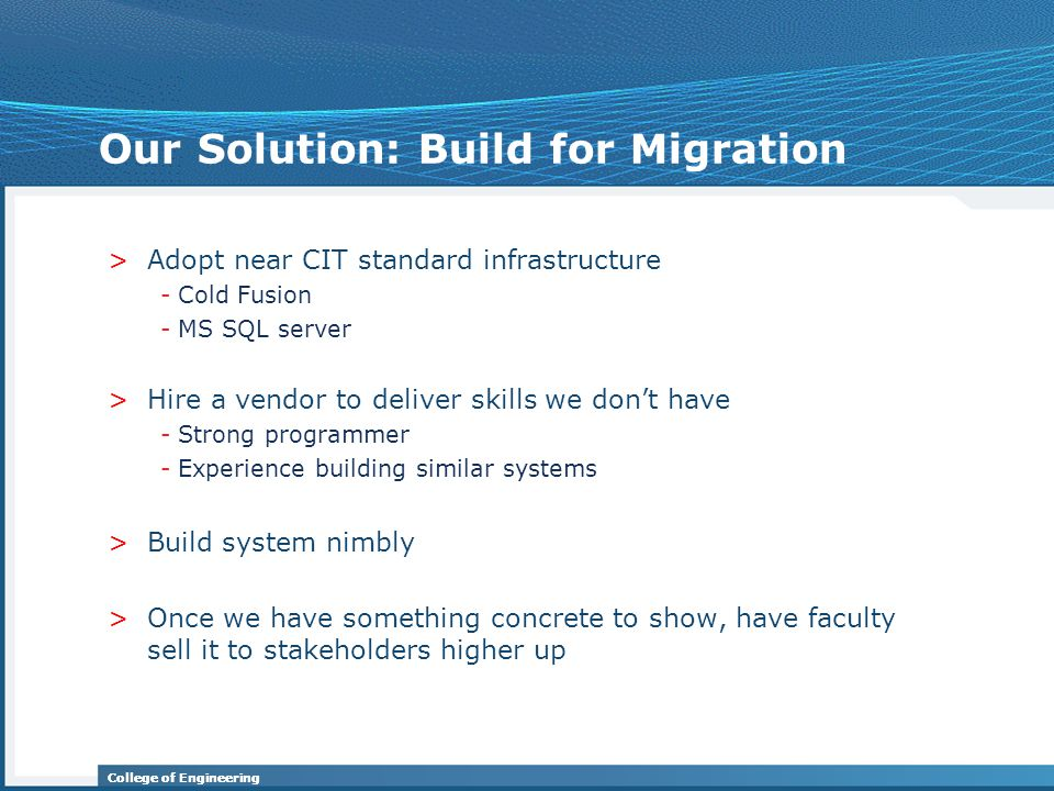 College of Engineering Our Solution: Build for Migration >Adopt near CIT standard infrastructure -Cold Fusion -MS SQL server >Hire a vendor to deliver skills we don't have -Strong programmer -Experience building similar systems >Build system nimbly >Once we have something concrete to show, have faculty sell it to stakeholders higher up