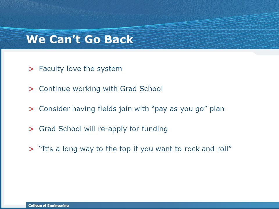 College of Engineering We Can't Go Back >Faculty love the system >Continue working with Grad School >Consider having fields join with pay as you go plan >Grad School will re-apply for funding > It's a long way to the top if you want to rock and roll