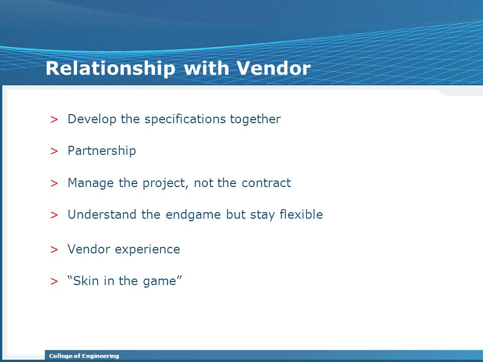College of Engineering Relationship with Vendor >Develop the specifications together >Partnership >Manage the project, not the contract >Understand the endgame but stay flexible >Vendor experience > Skin in the game