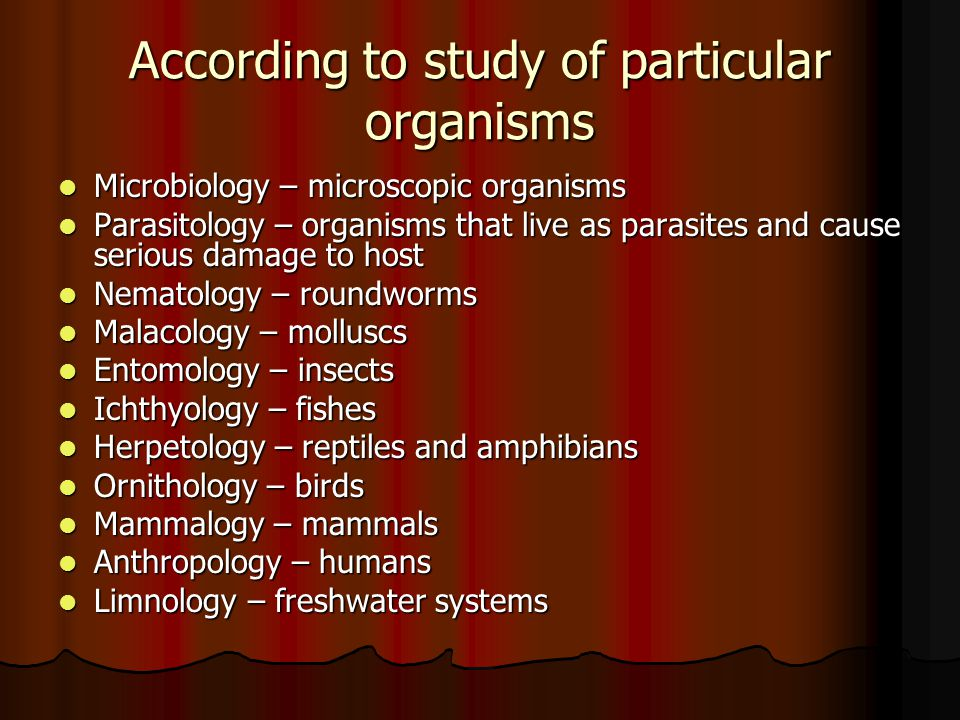 According to study of particular organisms Microbiology – microscopic organisms Microbiology – microscopic organisms Parasitology – organisms that live as parasites and cause serious damage to host Parasitology – organisms that live as parasites and cause serious damage to host Nematology – roundworms Nematology – roundworms Malacology – molluscs Malacology – molluscs Entomology – insects Entomology – insects Ichthyology – fishes Ichthyology – fishes Herpetology – reptiles and amphibians Herpetology – reptiles and amphibians Ornithology – birds Ornithology – birds Mammalogy – mammals Mammalogy – mammals Anthropology – humans Anthropology – humans Limnology – freshwater systems Limnology – freshwater systems