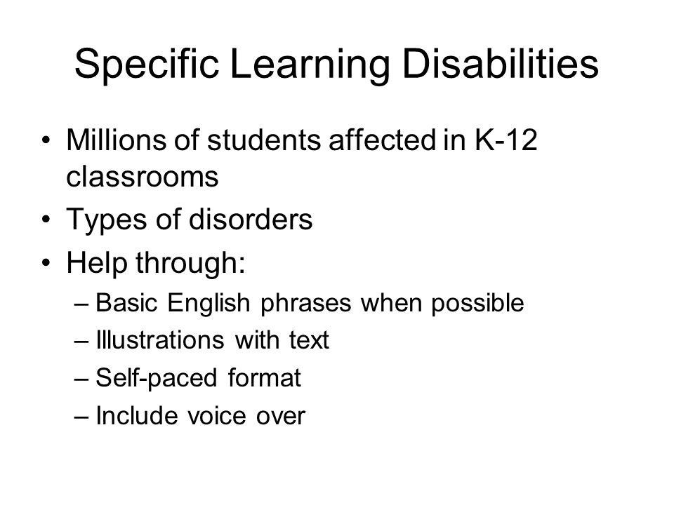Specific Learning Disabilities Millions of students affected in K-12 classrooms Types of disorders Help through: –Basic English phrases when possible –Illustrations with text –Self-paced format –Include voice over
