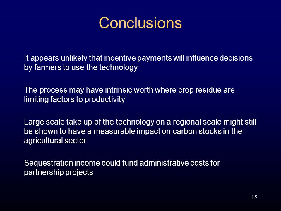 15 Conclusions It appears unlikely that incentive payments will influence decisions by farmers to use the technology The process may have intrinsic worth where crop residue are limiting factors to productivity Large scale take up of the technology on a regional scale might still be shown to have a measurable impact on carbon stocks in the agricultural sector Sequestration income could fund administrative costs for partnership projects