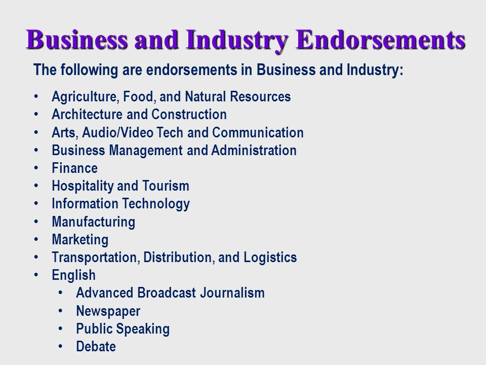 Business and Industry Endorsements The following are endorsements in Business and Industry: Agriculture, Food, and Natural Resources Architecture and Construction Arts, Audio/Video Tech and Communication Business Management and Administration Finance Hospitality and Tourism Information Technology Manufacturing Marketing Transportation, Distribution, and Logistics English Advanced Broadcast Journalism Newspaper Public Speaking Debate