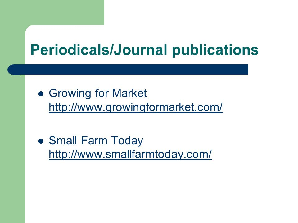 Periodicals/Journal publications Growing for Market http://www.growingformarket.com/ http://www.growingformarket.com/ Small Farm Today http://www.smal