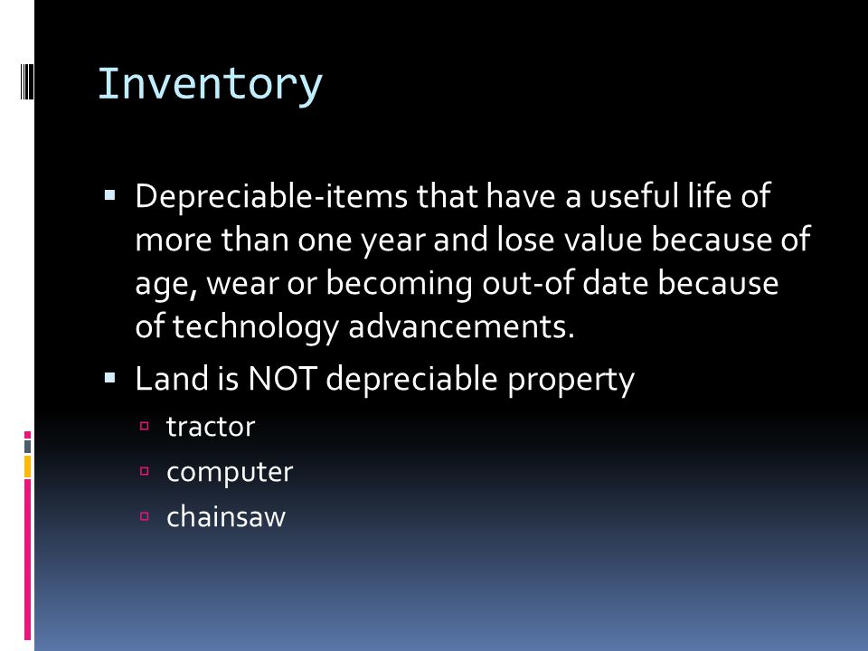 Inventory  Non-depreciable-items that will be used or sold within a year  feed  supplies