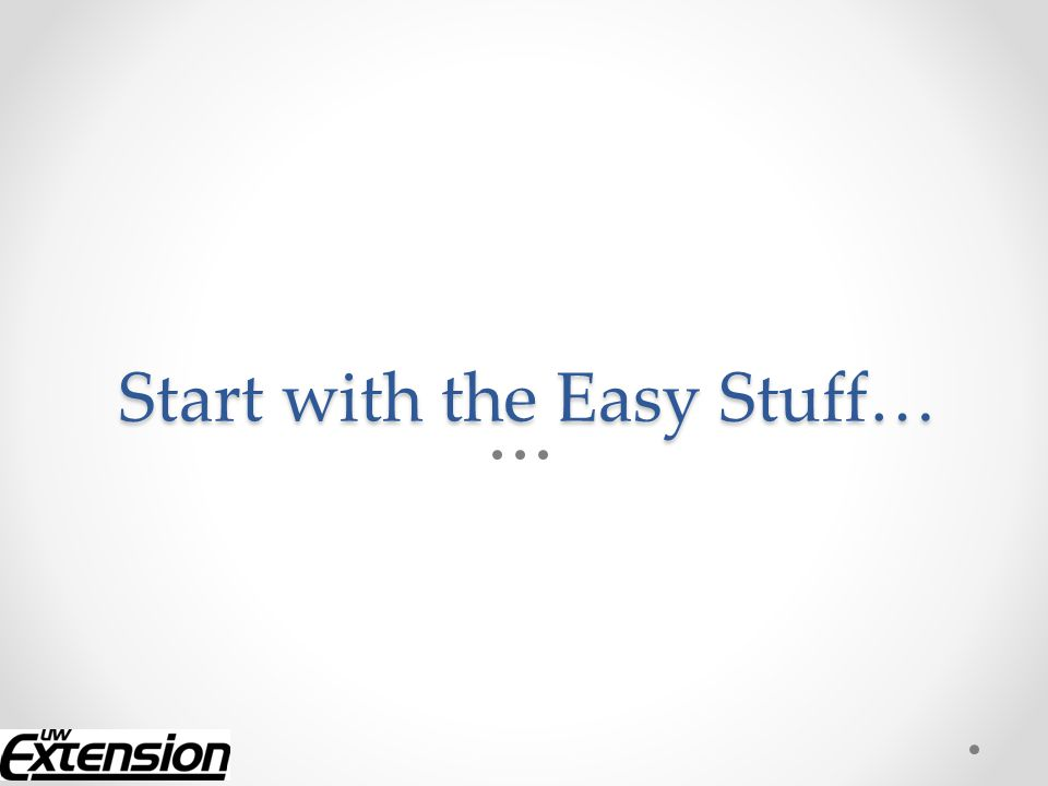 Start with the Easy Stuff…