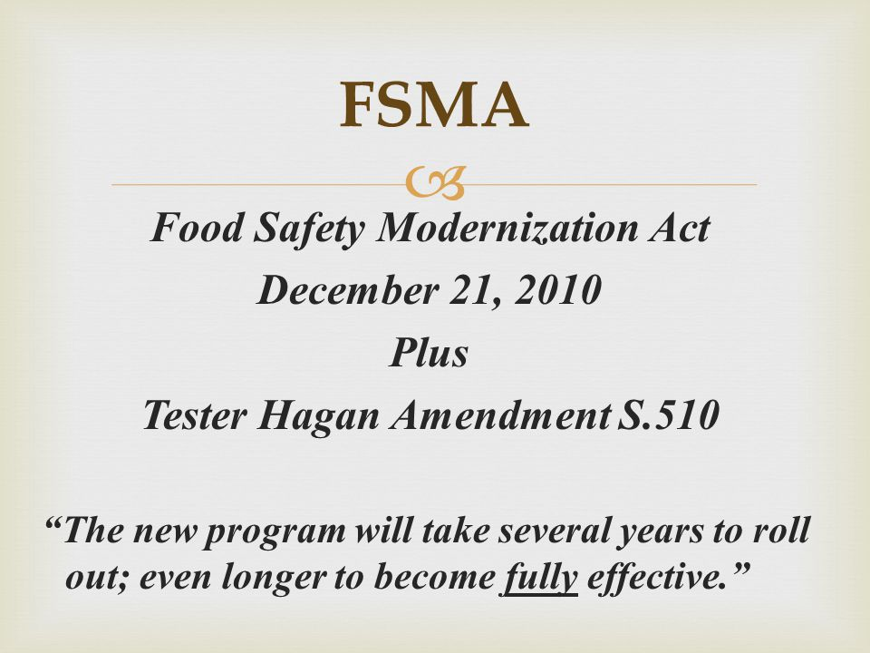" Food Safety Modernization Act December 21, 2010 Plus Tester Hagan Amendment S.510 ""The new program will take several years to roll out; even longer"