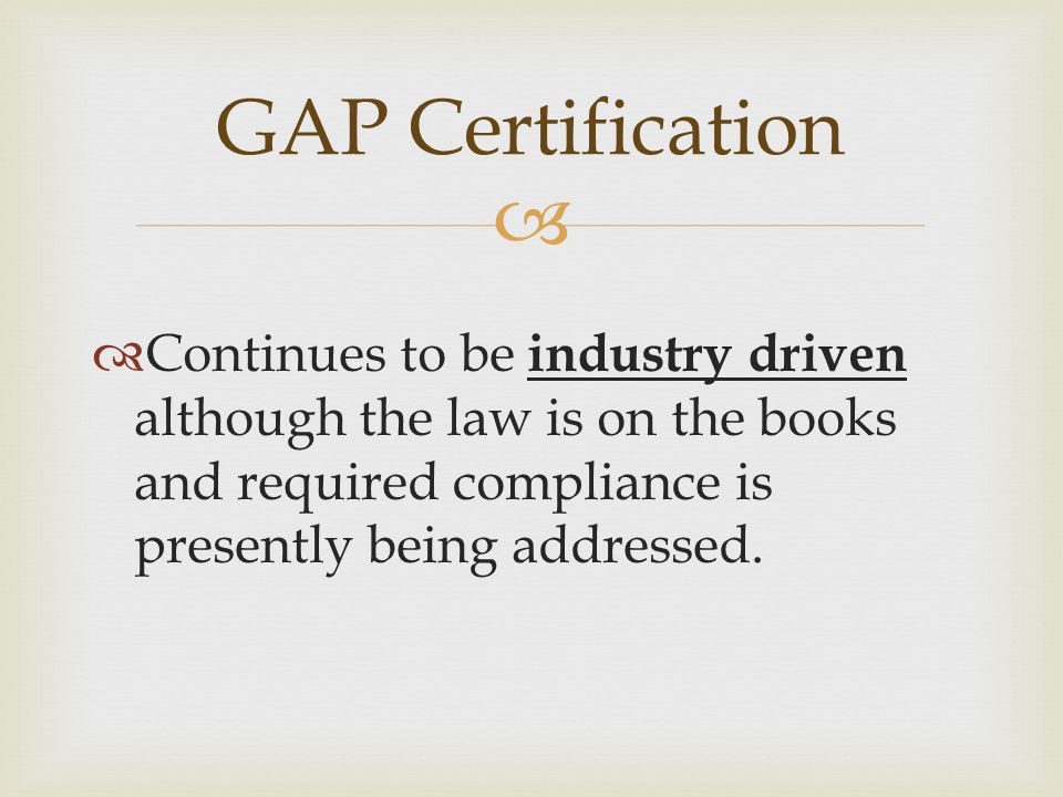   Continues to be industry driven although the law is on the books and required compliance is presently being addressed. GAP Certification