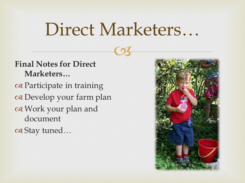  Final Notes for Direct Marketers…  Participate in training  Develop your farm plan  Work your plan and document  Stay tuned… Direct Marketers…