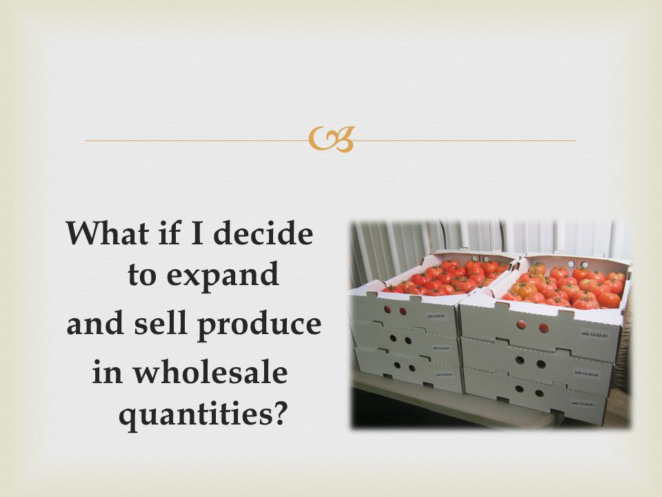  What if I decide to expand and sell produce in wholesale quantities?