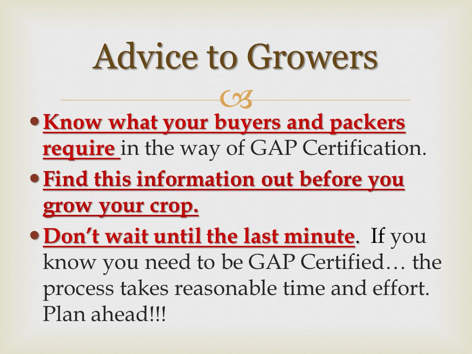  Know what your buyers and packers require Know what your buyers and packers require in the way of GAP Certification. Find this information out befor