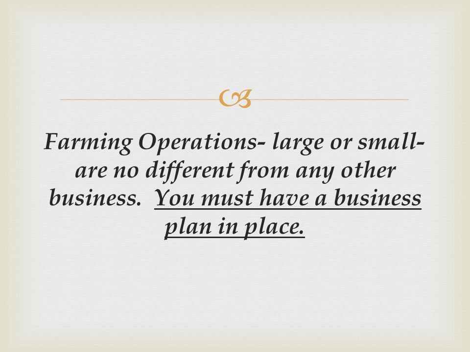  Farming Operations- large or small- are no different from any other business. You must have a business plan in place.