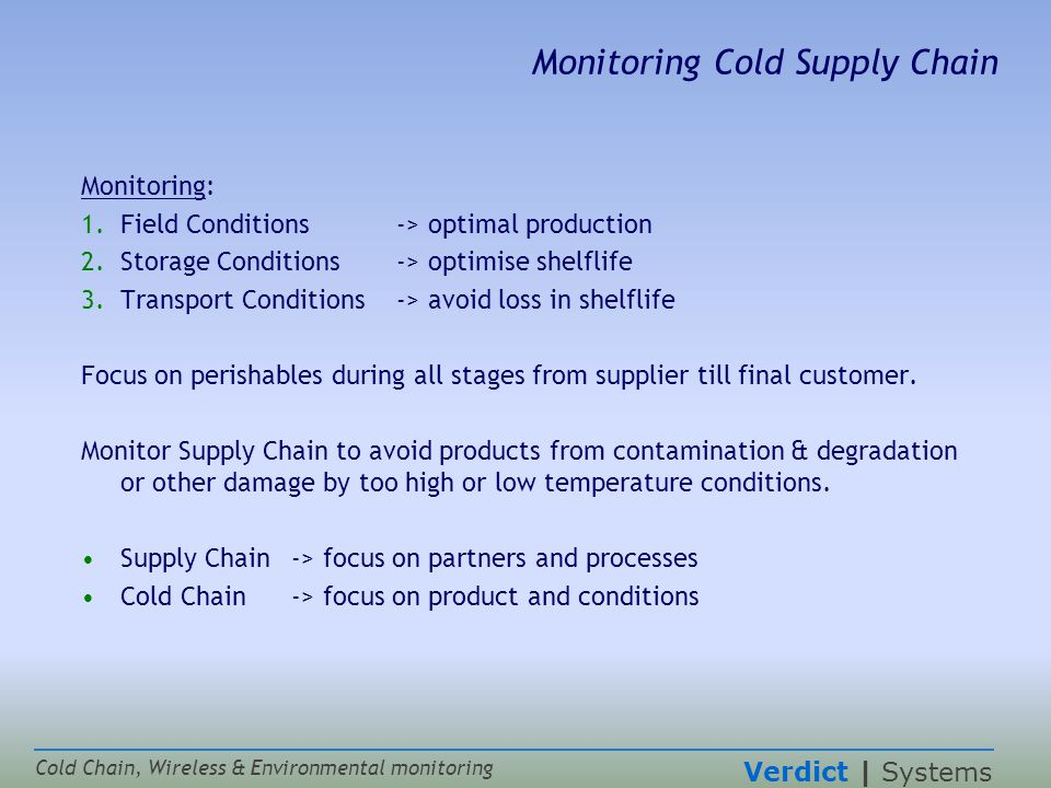 Verdict | Systems Cold Chain, Wireless & Environmental monitoring Monitoring Cold Supply Chain Monitoring: 1.Field Conditions -> optimal production 2.Storage Conditions-> optimise shelflife 3.Transport Conditions-> avoid loss in shelflife Focus on perishables during all stages from supplier till final customer.
