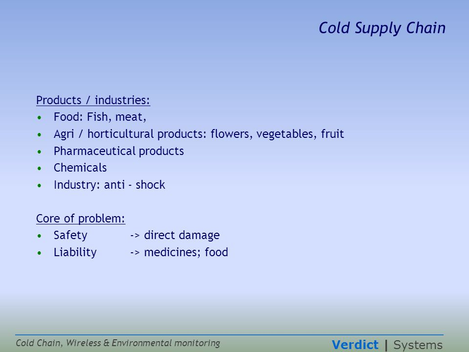 Verdict | Systems Cold Chain, Wireless & Environmental monitoring Cold Supply Chain Products / industries: Food: Fish, meat, Agri / horticultural products: flowers, vegetables, fruit Pharmaceutical products Chemicals Industry: anti - shock Core of problem: Safety -> direct damage Liability-> medicines; food