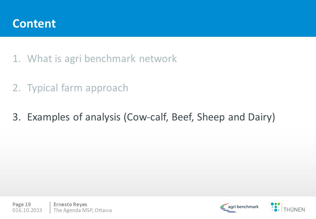 Ernesto Reyes Content 1.What is agri benchmark network 2.Typical farm approach 3.Examples of analysis (Cow-calf, Beef, Sheep and Dairy) Page 19 016.10.2013The Agenda MSP, Ottawa