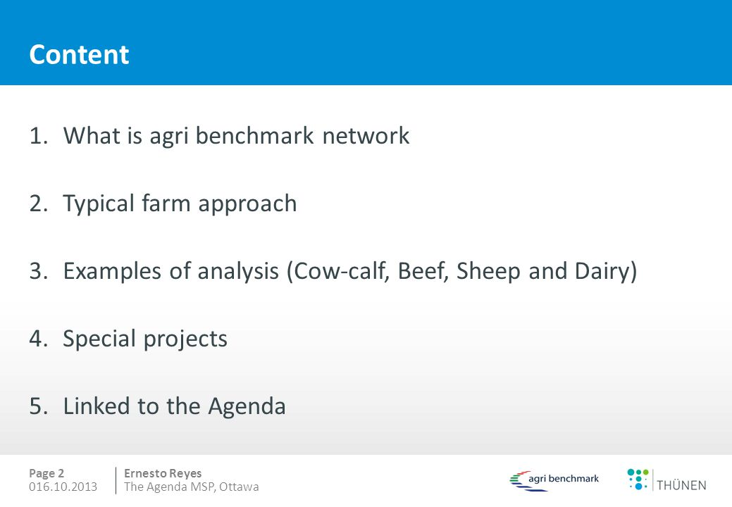 Ernesto Reyes Content 1.What is agri benchmark network 2.Typical farm approach 3.Examples of analysis (Cow-calf, Beef, Sheep and Dairy) 4.Special projects 5.Linked to the Agenda Page 2 016.10.2013The Agenda MSP, Ottawa