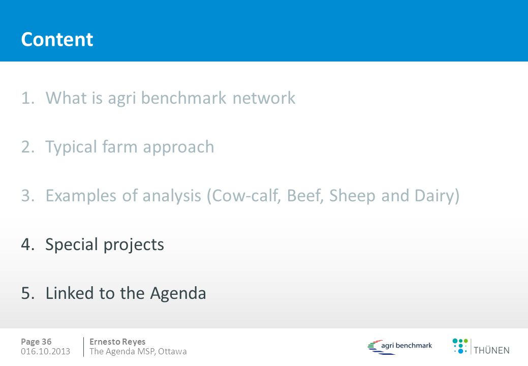 Ernesto Reyes Content 1.What is agri benchmark network 2.Typical farm approach 3.Examples of analysis (Cow-calf, Beef, Sheep and Dairy) 4.Special projects 5.Linked to the Agenda Page 36 016.10.2013The Agenda MSP, Ottawa