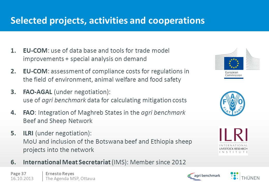 Ernesto Reyes Selected projects, activities and cooperations 1.EU-COM: use of data base and tools for trade model improvements + special analysis on demand 2.EU-COM: assessment of compliance costs for regulations in the field of environment, animal welfare and food safety 3.FAO-AGAL (under negotiation): use of agri benchmark data for calculating mitigation costs 4.FAO: Integration of Maghreb States in the agri benchmark Beef and Sheep Network 5.ILRI (under negotiation): MoU and inclusion of the Botswana beef and Ethiopia sheep projects into the network 6.International Meat Secretariat (IMS): Member since 2012 Page 37 16.10.2013The Agenda MSP, Ottawa