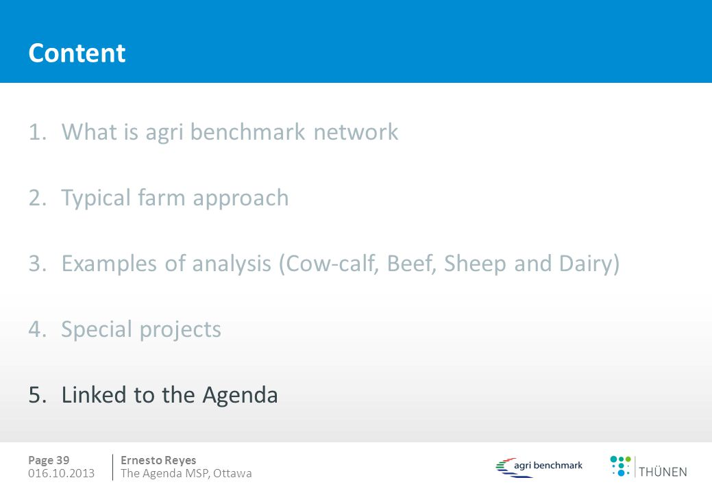 Ernesto Reyes Content 1.What is agri benchmark network 2.Typical farm approach 3.Examples of analysis (Cow-calf, Beef, Sheep and Dairy) 4.Special projects 5.Linked to the Agenda Page 39 016.10.2013The Agenda MSP, Ottawa