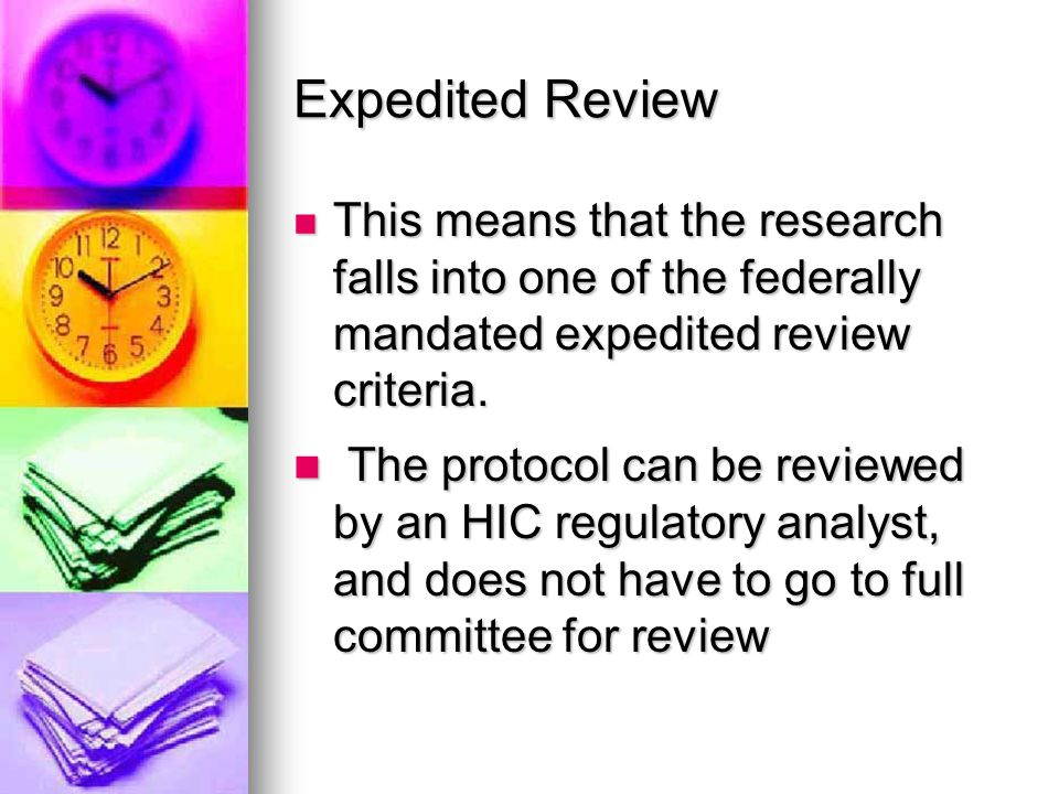 Federal Regulations regarding expedited review Federal Regulations allow for expedited review when  Research presents no more than minimal risk  The research fits specified categories  The identification of subjects (or their responses) would not place them at risk of criminal or civil liability, be damaging to their financial standing or reputation, be stigmatizing (unless there are appropriate protections in place for guarding this)