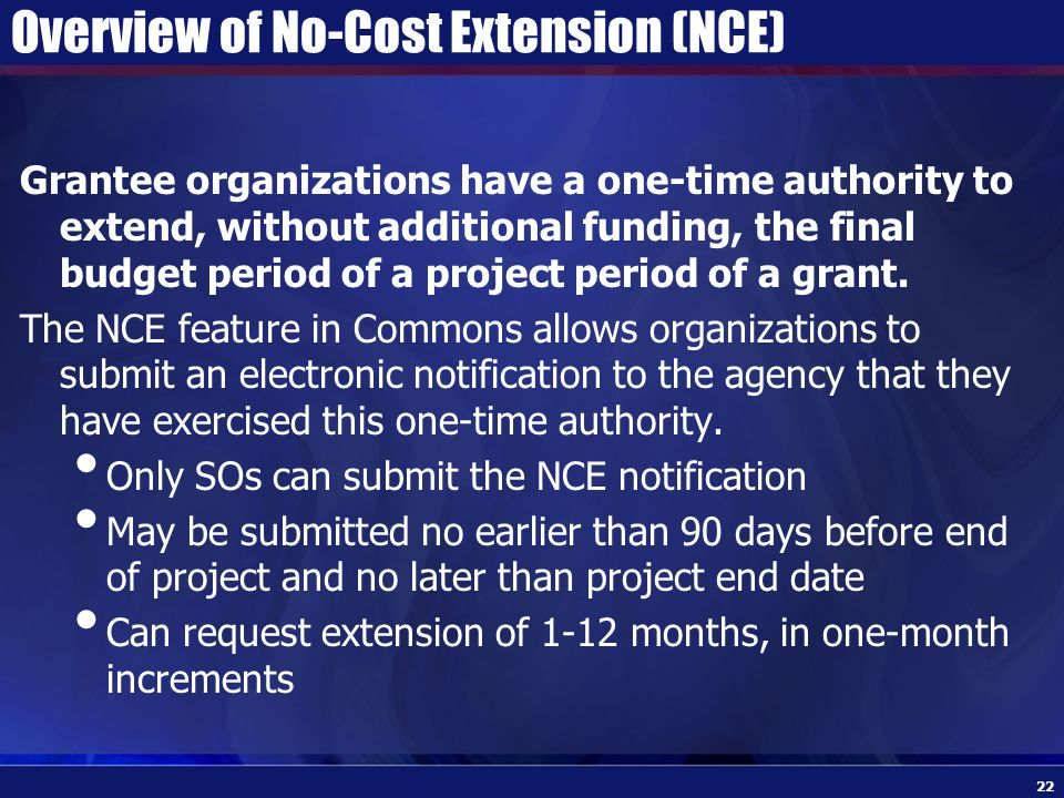 Overview of No-Cost Extension (NCE) Grantee organizations have a one-time authority to extend, without additional funding, the final budget period of a project period of a grant.