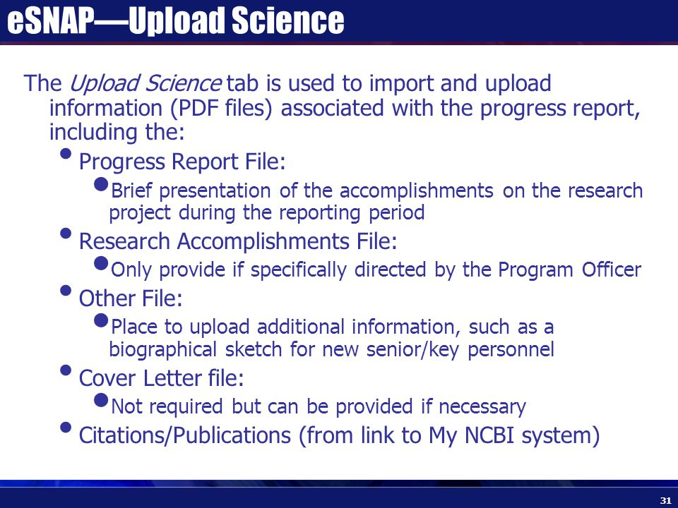 eSNAP—Upload Science The Upload Science tab is used to import and upload information (PDF files) associated with the progress report, including the: Progress Report File: Brief presentation of the accomplishments on the research project during the reporting period Research Accomplishments File: Only provide if specifically directed by the Program Officer Other File: Place to upload additional information, such as a biographical sketch for new senior/key personnel Cover Letter file: Not required but can be provided if necessary Citations/Publications (from link to My NCBI system) 31