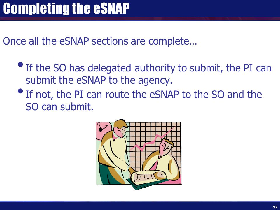 Completing the eSNAP Once all the eSNAP sections are complete… If the SO has delegated authority to submit, the PI can submit the eSNAP to the agency.