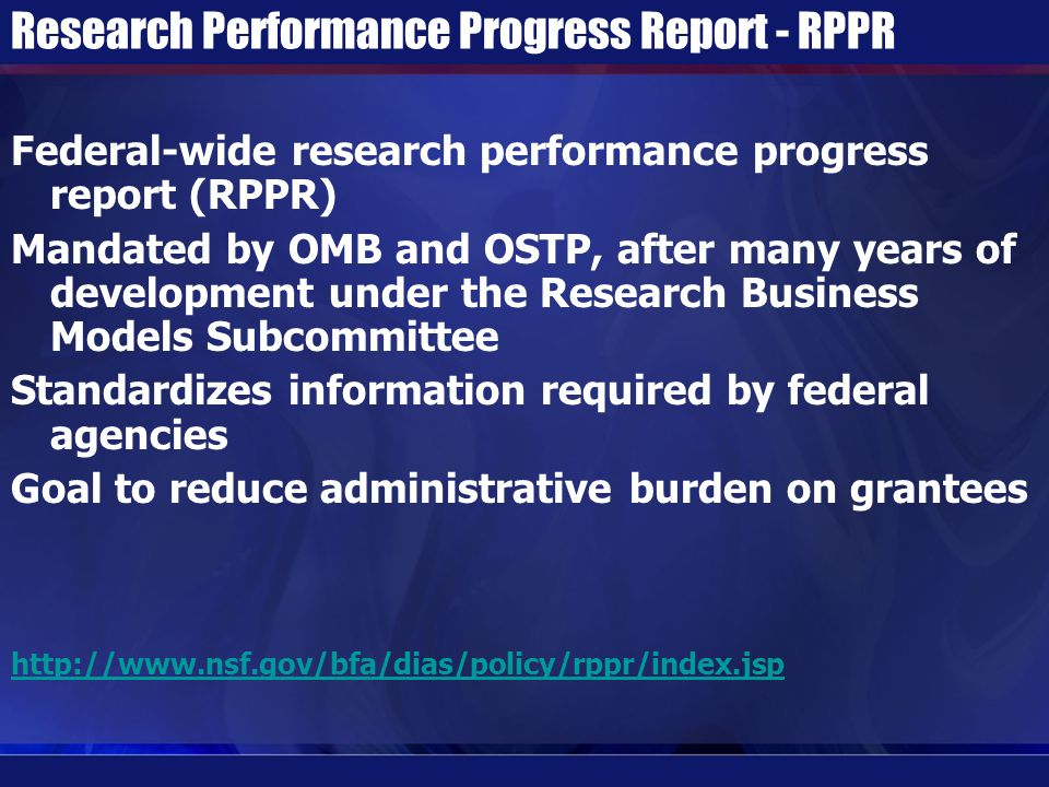 Research Performance Progress Report - RPPR Federal-wide research performance progress report (RPPR) Mandated by OMB and OSTP, after many years of development under the Research Business Models Subcommittee Standardizes information required by federal agencies Goal to reduce administrative burden on grantees http://www.nsf.gov/bfa/dias/policy/rppr/index.jsp