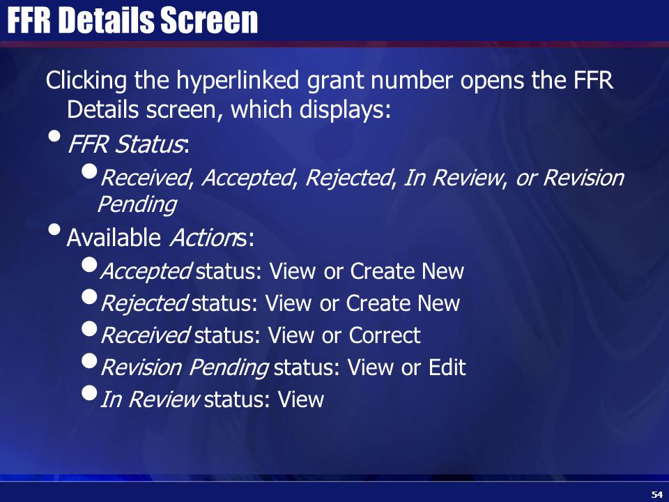 FFR Details Screen Clicking the hyperlinked grant number opens the FFR Details screen, which displays: FFR Status: Received, Accepted, Rejected, In Review, or Revision Pending Available Actions: Accepted status: View or Create New Rejected status: View or Create New Received status: View or Correct Revision Pending status: View or Edit In Review status: View 54