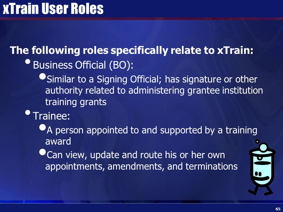 xTrain User Roles The following roles specifically relate to xTrain: Business Official (BO): Similar to a Signing Official; has signature or other authority related to administering grantee institution training grants Trainee: A person appointed to and supported by a training award Can view, update and route his or her own appointments, amendments, and terminations 65
