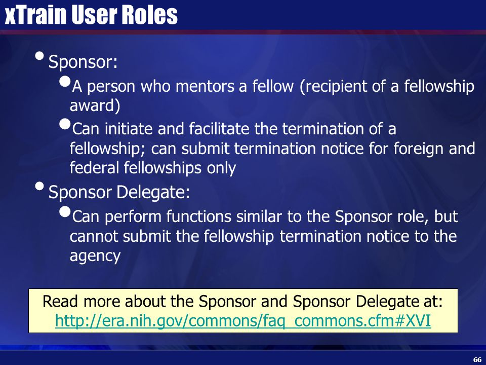 xTrain User Roles Sponsor: A person who mentors a fellow (recipient of a fellowship award) Can initiate and facilitate the termination of a fellowship; can submit termination notice for foreign and federal fellowships only Sponsor Delegate: Can perform functions similar to the Sponsor role, but cannot submit the fellowship termination notice to the agency 66 Read more about the Sponsor and Sponsor Delegate at: http://era.nih.gov/commons/faq_commons.cfm#XVI http://era.nih.gov/commons/faq_commons.cfm#XVI