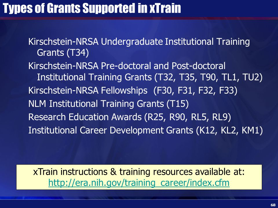 Types of Grants Supported in xTrain Kirschstein-NRSA Undergraduate Institutional Training Grants (T34) Kirschstein-NRSA Pre-doctoral and Post-doctoral Institutional Training Grants (T32, T35, T90, TL1, TU2) Kirschstein-NRSA Fellowships (F30, F31, F32, F33) NLM Institutional Training Grants (T15) Research Education Awards (R25, R90, RL5, RL9) Institutional Career Development Grants (K12, KL2, KM1) xTrain instructions & training resources available at: http://era.nih.gov/training_career/index.cfm http://era.nih.gov/training_career/index.cfm 68