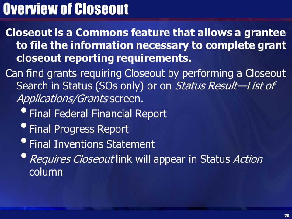 Overview of Closeout Closeout is a Commons feature that allows a grantee to file the information necessary to complete grant closeout reporting requirements.