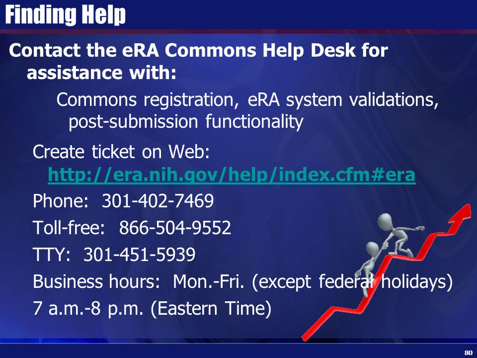 Finding Help Contact the eRA Commons Help Desk for assistance with: Commons registration, eRA system validations, post-submission functionality Create ticket on Web: http://era.nih.gov/help/index.cfm#era http://era.nih.gov/help/index.cfm#era Phone: 301-402-7469 Toll-free: 866-504-9552 TTY: 301-451-5939 Business hours: Mon.-Fri.