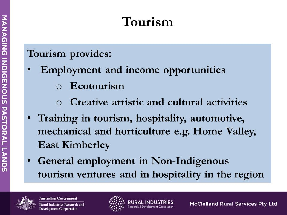 Tourism provides : Employment and income opportunities o Ecotourism o Creative artistic and cultural activities Training in tourism, hospitality, automotive, mechanical and horticulture e.g.
