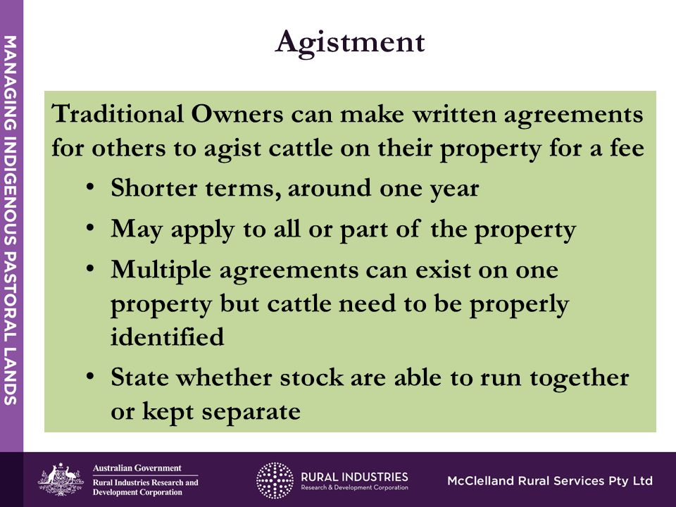 Traditional Owners can make written agreements for others to agist cattle on their property for a fee Shorter terms, around one year May apply to all or part of the property Multiple agreements can exist on one property but cattle need to be properly identified State whether stock are able to run together or kept separate