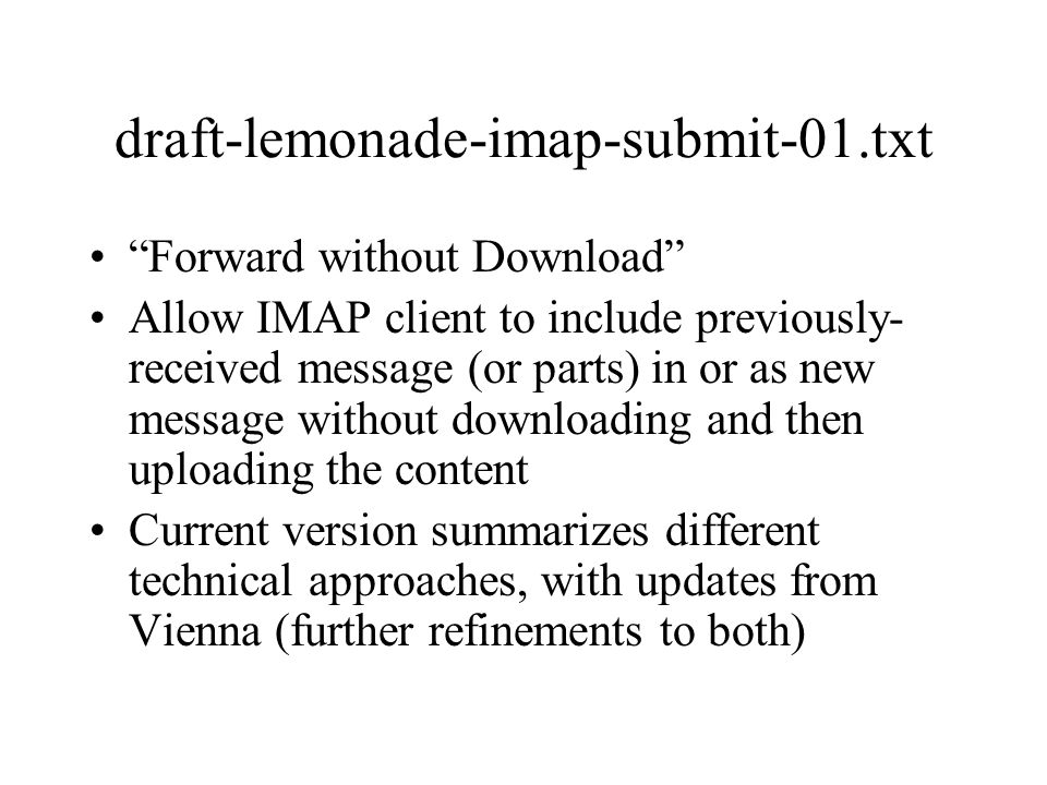 IMAP Push Mechanisms 1.Annotated outbox/external-agent –draft w/ annotation (SMTP envelope, ready flag) –external agent picks up and submits 2.IMAP does submit intrinsically –IMAP server queues outbound messages; submits now or later –IMAP client polls message to learn status 3.Proxy –IMAP opens connection to Submit –OK from IMAP command means message accepted by Submit server