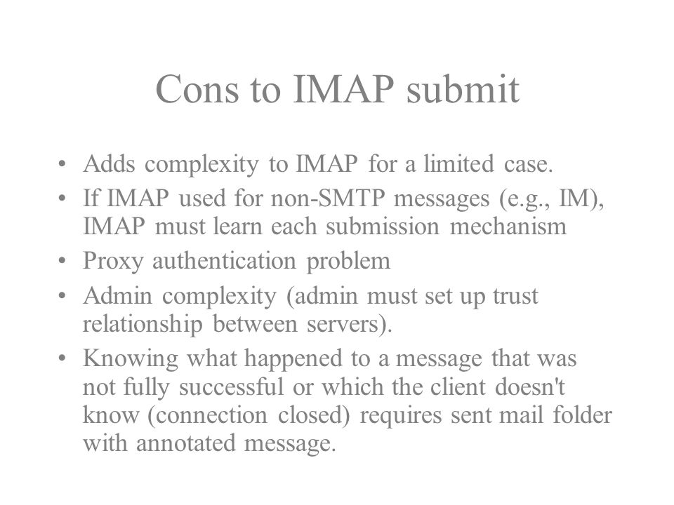 Cons to IMAP submit Adds complexity to IMAP for a limited case. If IMAP used for non-SMTP messages (e.g., IM), IMAP must learn each submission mechani