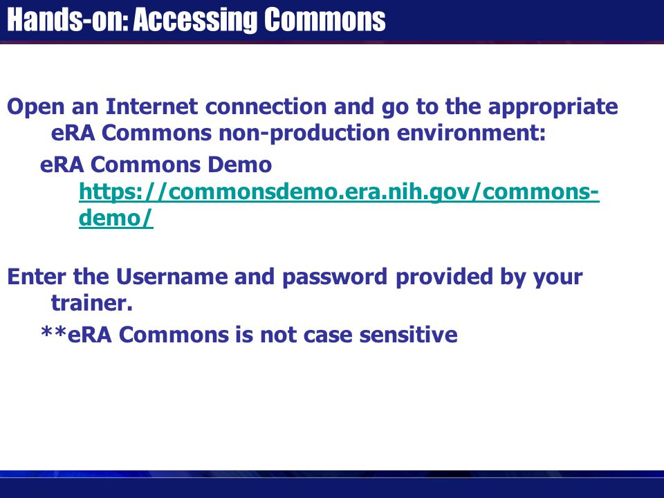Hands-on: Accessing Commons Open an Internet connection and go to the appropriate eRA Commons non-production environment: eRA Commons Demo https://commonsdemo.era.nih.gov/commons- demo/ https://commonsdemo.era.nih.gov/commons- demo/ Enter the Username and password provided by your trainer.