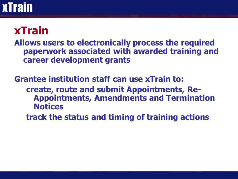 xTrain Allows users to electronically process the required paperwork associated with awarded training and career development grants Grantee institution staff can use xTrain to: create, route and submit Appointments, Re- Appointments, Amendments and Termination Notices track the status and timing of training actions
