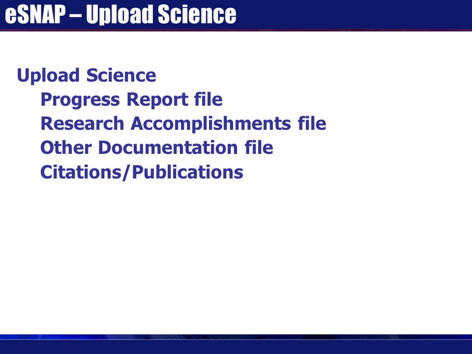 eSNAP – Upload Science Upload Science Progress Report file Research Accomplishments file Other Documentation file Citations/Publications
