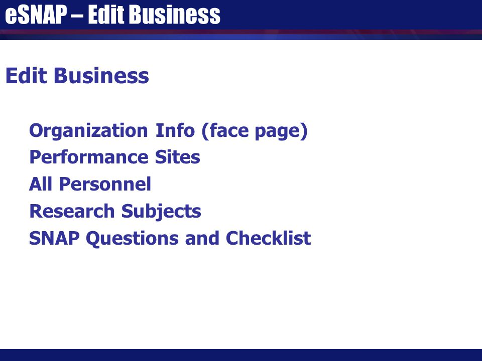eSNAP – Edit Business Edit Business Organization Info (face page) Performance Sites All Personnel Research Subjects SNAP Questions and Checklist