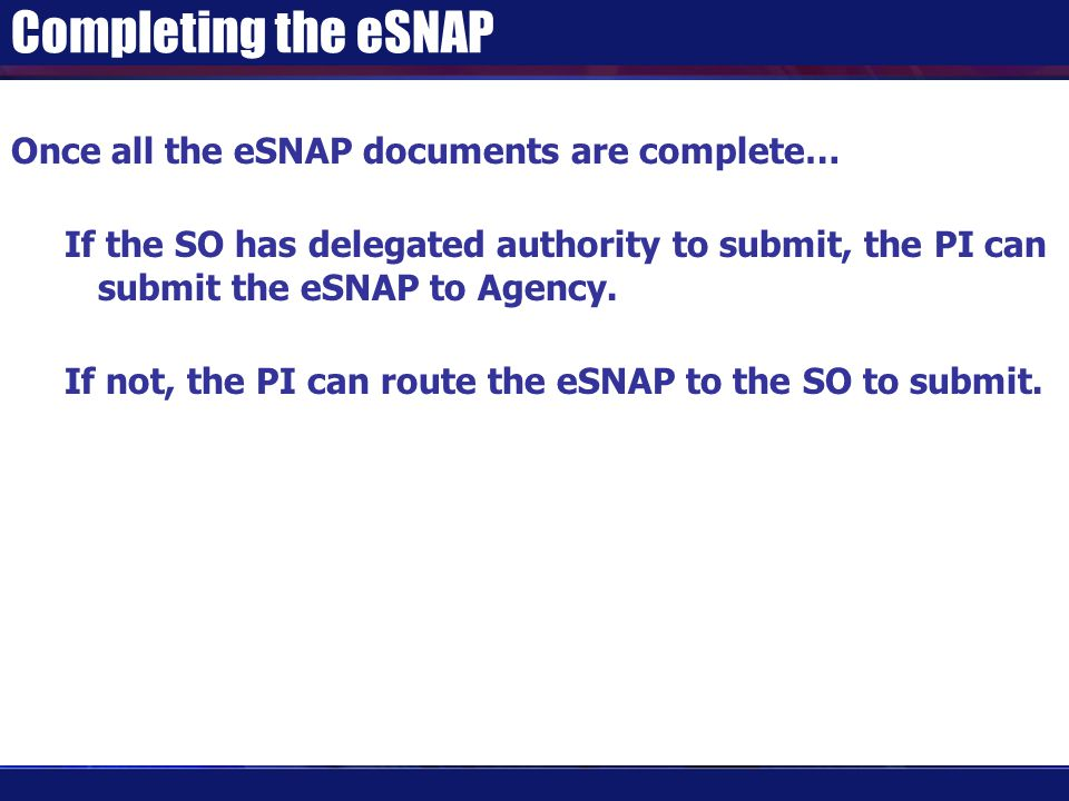 Completing the eSNAP Once all the eSNAP documents are complete… If the SO has delegated authority to submit, the PI can submit the eSNAP to Agency.