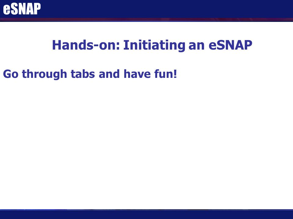 eSNAP Hands-on: Initiating an eSNAP Go through tabs and have fun!
