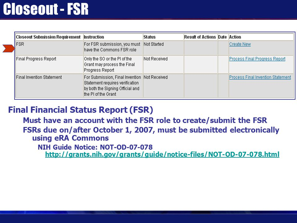 Closeout - FSR Final Financial Status Report (FSR) Must have an account with the FSR role to create/submit the FSR FSRs due on/after October 1, 2007, must be submitted electronically using eRA Commons NIH Guide Notice: NOT-OD-07-078 http://grants.nih.gov/grants/guide/notice-files/NOT-OD-07-078.html http://grants.nih.gov/grants/guide/notice-files/NOT-OD-07-078.html